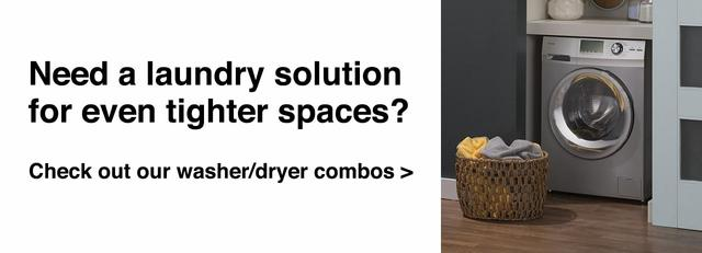 Need a laundry solution for even tighter spaces? Check out our washer/dryer combos